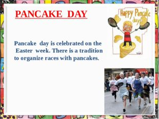 PANCAKE DAY Pancake day is celebrated on the Easter week. There is a traditi
