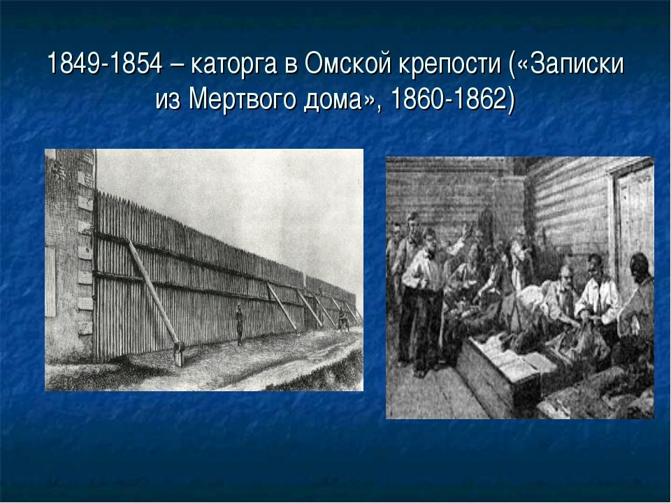 1849-1854 – каторга в Омской крепости («Записки из Мертвого дома», 1860-1862)
