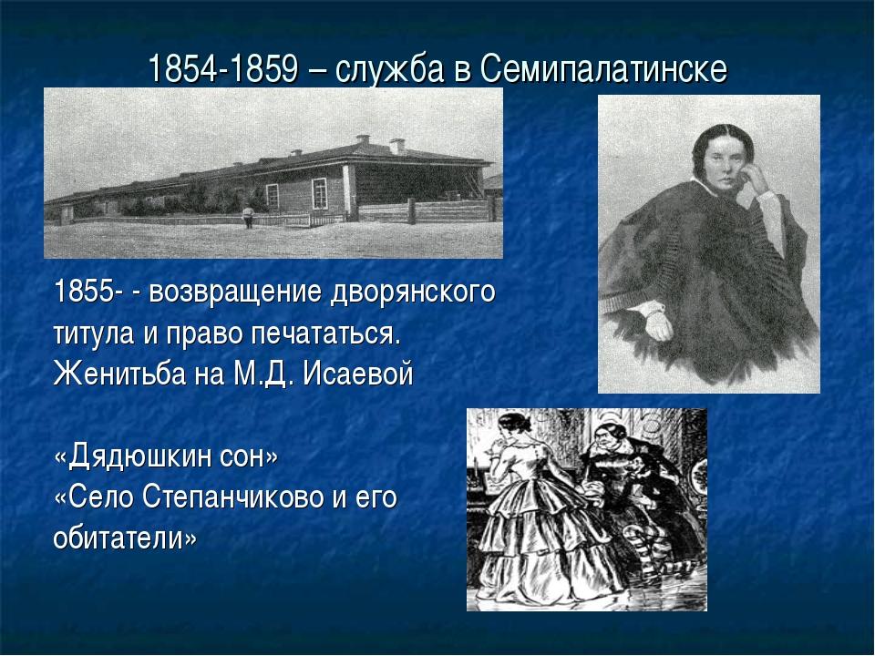 1854-1859 – служба в Семипалатинске 1855- - возвращение дворянского титула и...