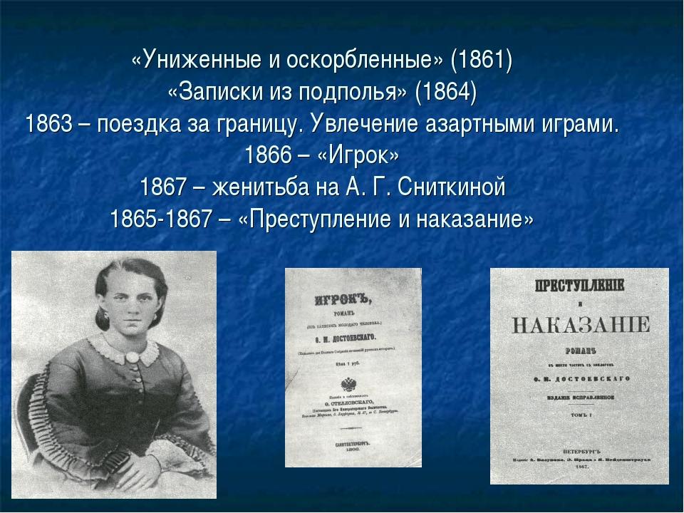 «Униженные и оскорбленные» (1861) «Записки из подполья» (1864) 1863 – поездка...