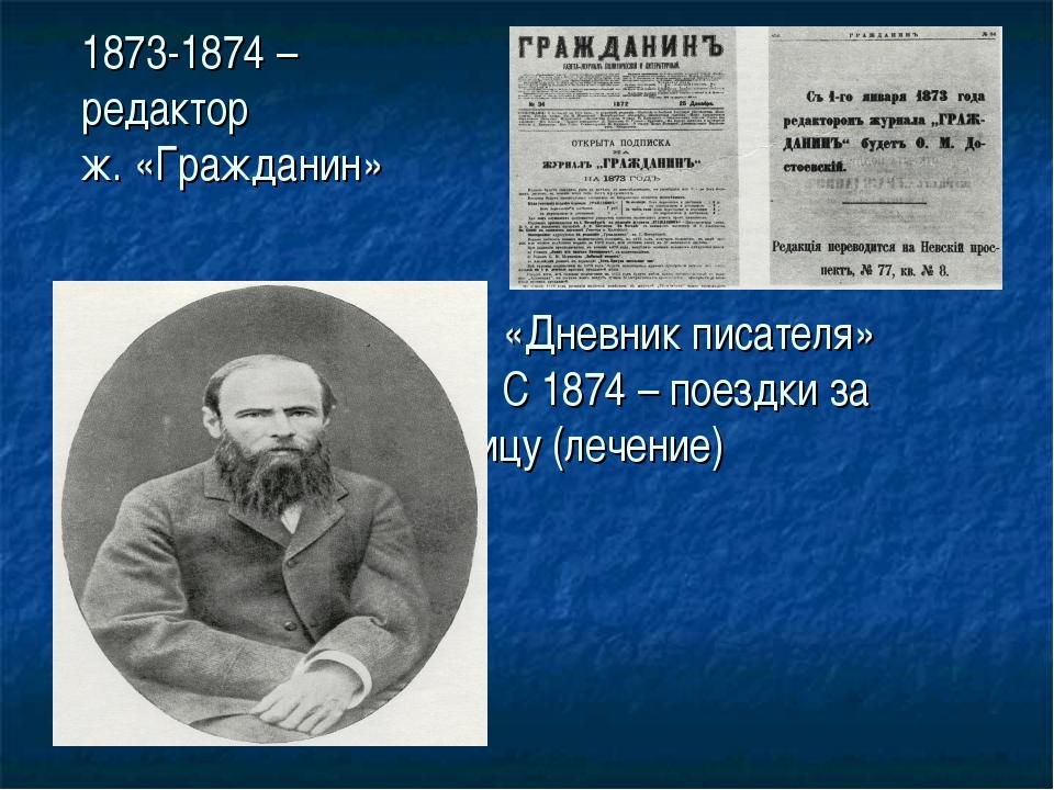 1873-1874 – редактор ж. «Гражданин» «Дневник писателя» С 1874 – поезд...