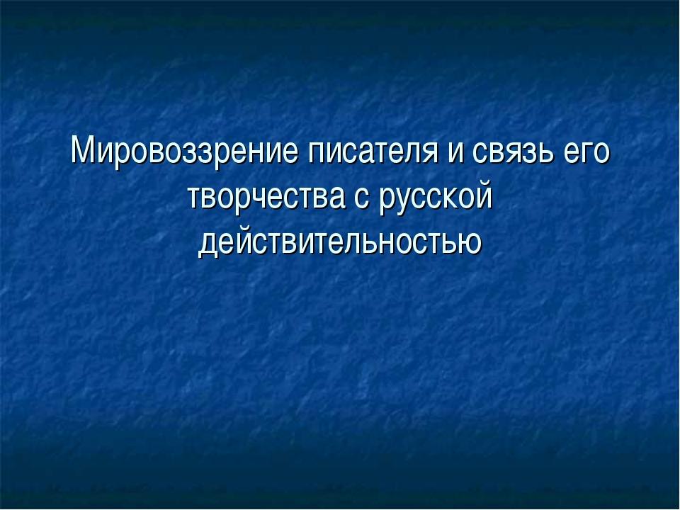 Мировоззрение писателя и связь его творчества с русской действительностью