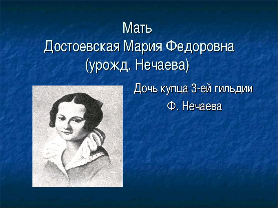 Мать Достоевская Мария Федоровна (урожд. Нечаева) Дочь купца 3-ей гильдии Ф....