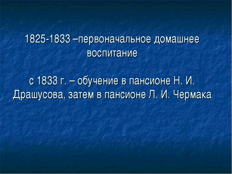 1825-1833 –первоначальное домашнее воспитание с 1833 г. – обучение в пансионе...