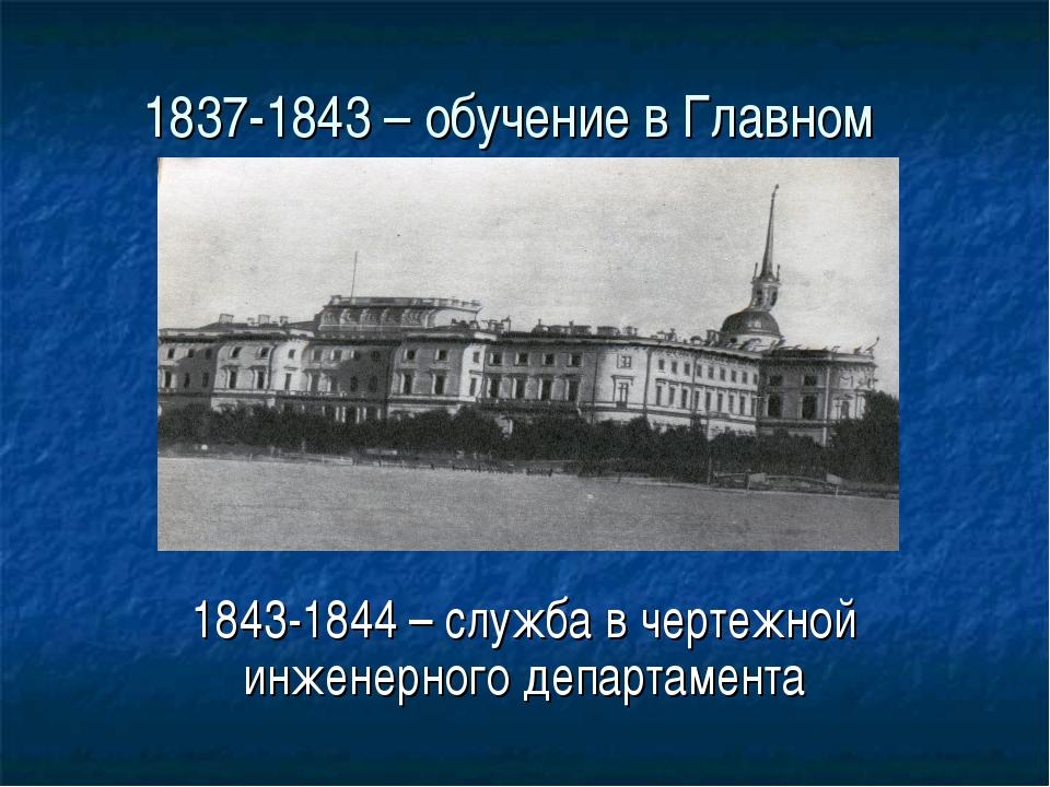 1837-1843 – обучение в Главном инженерном училище 1843-1844 – служба в чертеж...