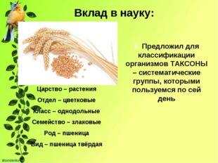 Вклад в науку: 5. Предложил для классификации организмов ТАКСОНЫ – систематич