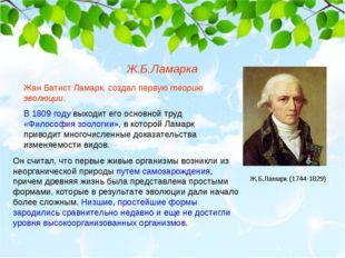 Жан Батист Ламарк, создал первую теорию эволюции. В 1809 году выходит его осн
