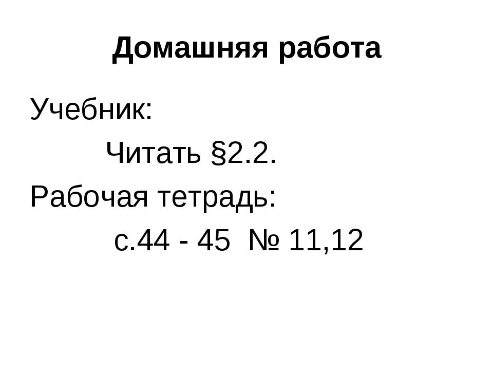 Домашняя работа Учебник: Читать §2.2. Рабочая тетрадь: с.44 - 45 № 11,12