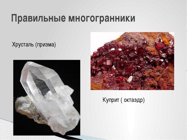 Правильные многогранники Куприт ( октаэдр) Хрусталь (призма) Горный хрусталь...