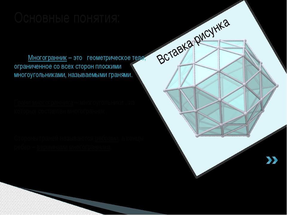 Основные понятия: Грани многогранника – многоугольники , из которых составлен...