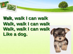 Walk, walk I can walk Walk, walk I can walk Walk, walk I can walk Like a dog.