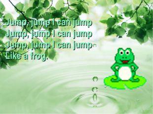 Jump, jump I can jump Jump, jump I can jump Jump, jump I can jump Like a frog.