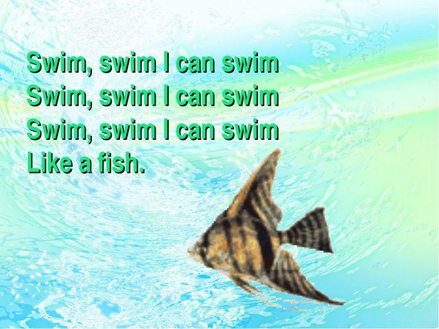 Swim, swim I can swim Swim, swim I can swim Swim, swim I can swim Like a fish.