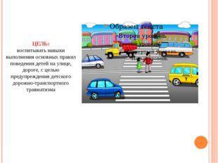 ЦЕЛЬ: воспитывать навыки выполнения основных правил поведения детей на улице,