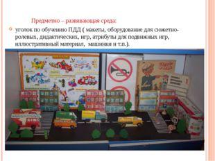 Предметно – развивающая среда: уголок по обучению ПДД ( макеты, оборудование