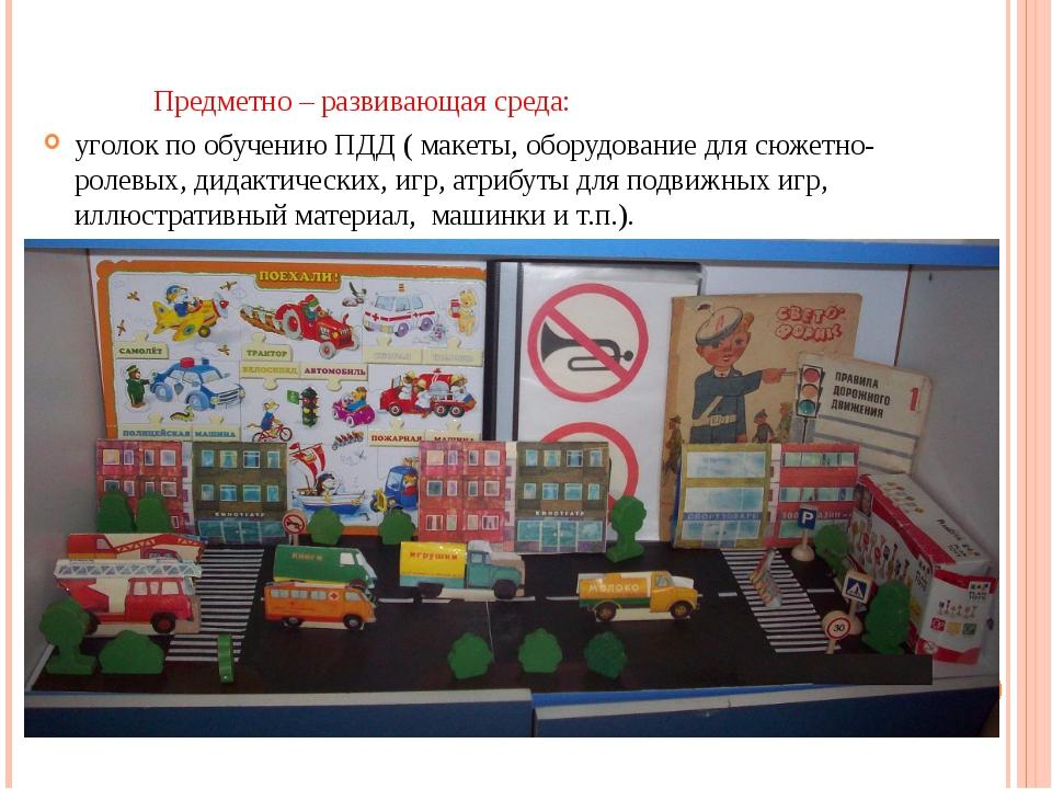 Предметно – развивающая среда: уголок по обучению ПДД ( макеты, оборудование...