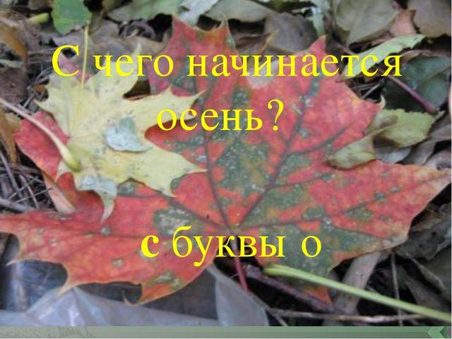 С чего начинается осень? с буквы о