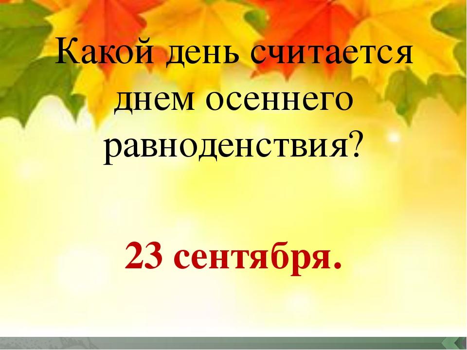 Какой день считается днем осеннего равноденствия? 23 сентября.