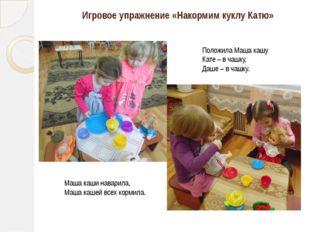 Игровое упражнение «Накормим куклу Катю» Маша каши наварила, Маша кашей всех