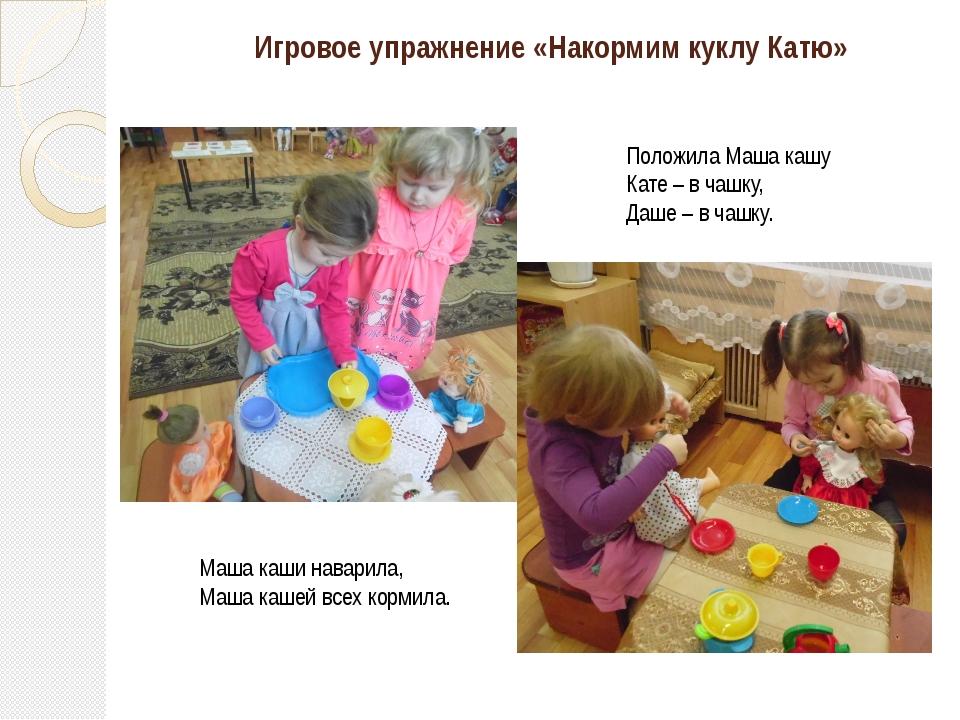 Игровое упражнение «Накормим куклу Катю» Маша каши наварила, Маша кашей всех...