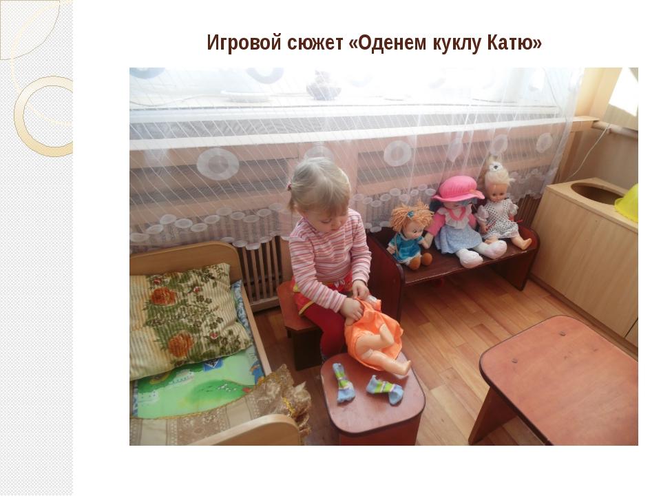 Игровой сюжет «Оденем куклу Катю»