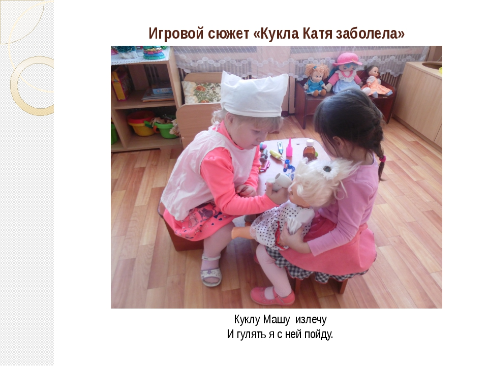 Игровой сюжет «Кукла Катя заболела» Куклу Машу излечу И гулять я с ней пойду.