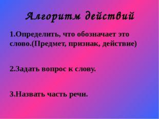 Алгоритм действий 1.Определить, что обозначает это слово.(Предмет, признак, д