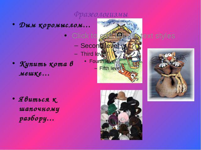 Фразеологизмы Дым коромыслом… Купить кота в мешке… Явиться к шапочному разбору…