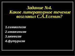Задание №4. Какое литературное течение возглавил С.А.Есенин? 1.символизм 2.им