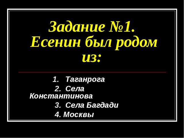 Задание №1. Есенин был родом из: 1. Таганрога 2. Села Константинова 3. Села Б...