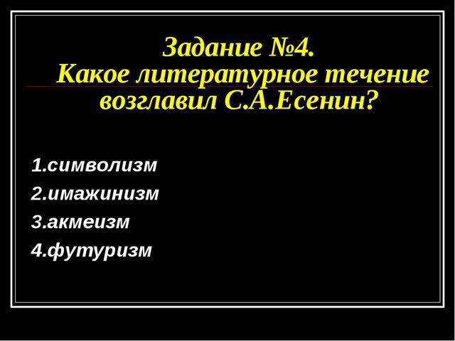 Задание №4. Какое литературное течение возглавил С.А.Есенин? 1.символизм 2.им...