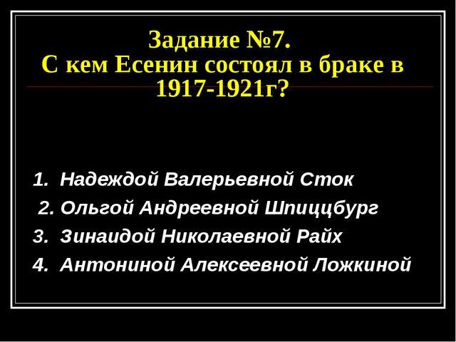 Задание №7. С кем Есенин состоял в браке в 1917-1921г? 1. Надеждой Валерьевно...