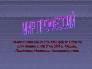 Выполнила учитель МБС(к)ОУ С(к)ОШ для детей с ОВЗ № 154 г. Перми, Пименова На