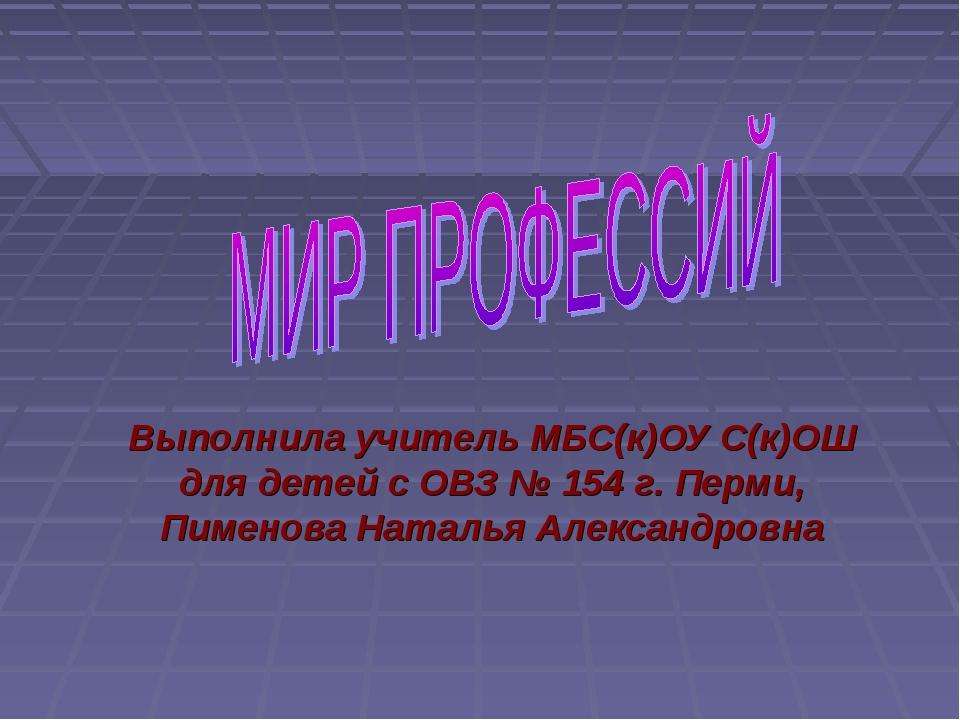 Выполнила учитель МБС(к)ОУ С(к)ОШ для детей с ОВЗ № 154 г. Перми, Пименова На...
