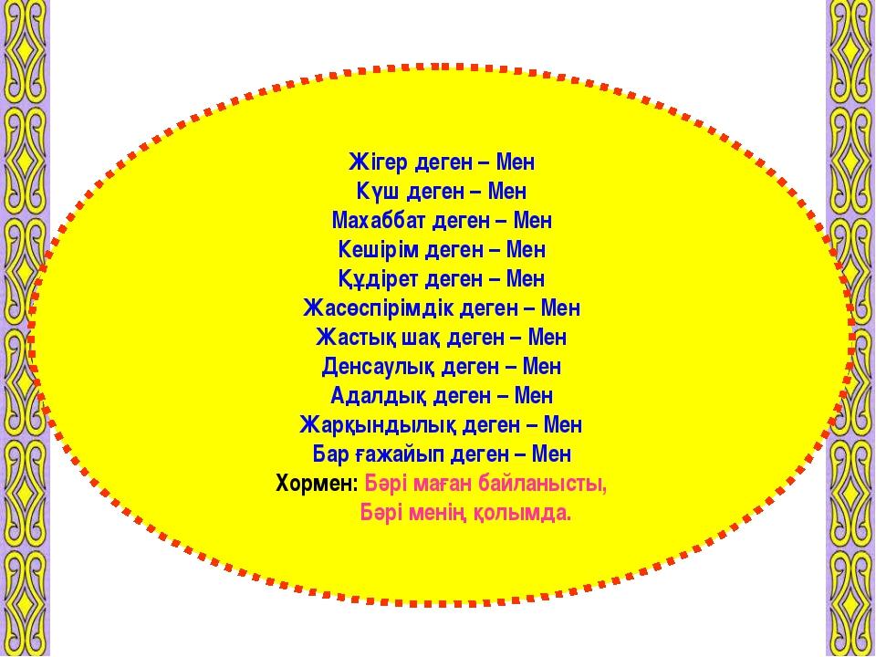 Жігер деген – Мен Күш деген – Мен Махаббат деген – Мен Кешірім деген – Мен Құ...