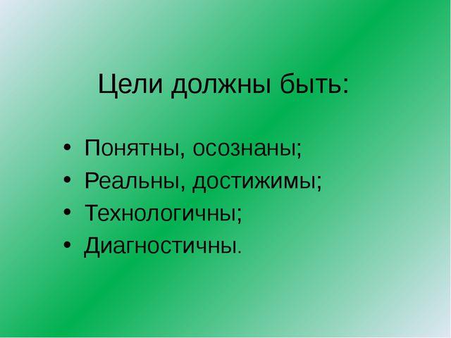 Цели должны быть: Понятны, осознаны; Реальны, достижимы; Технологичны; Диагно...