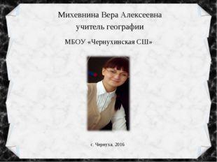 Михевнина Вера Алексеевна учитель географии МБОУ «Чернухинская СШ» с. Чернуха