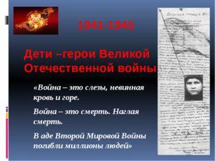 1941-1945 Дети –герои Великой Отечественной войны «Война – это слезы, невинн