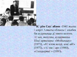 Кәрім Сауғабаев -1941 жылы қазіргі Алматы облысы Қазыбек би ауданында дүниег