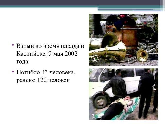 Взрыв во время парада в Каспийске, 9 мая 2002 года Погибло 43 человека, ране...
