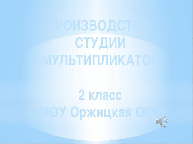 ПРОИЗВОДСТВО СТУДИИ «МУЛЬТИПЛИКАТОР» 2 класс МОУ Оржицкая ООШ