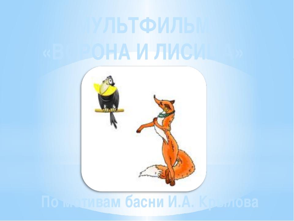 МУЛЬТФИЛЬМ «ВОРОНА И ЛИСИЦА» По мотивам басни И.А. Крылова
