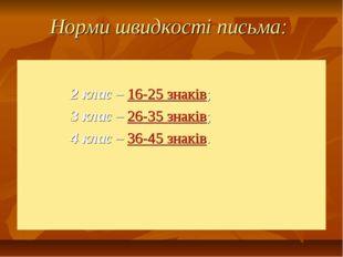 Норми швидкості письма: 2 клас – 16-25 знаків; 3 клас – 26-35 знаків; 4 клас
