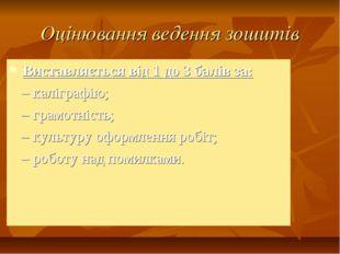 Оцінювання ведення зошитів Виставляється від 1 до 3 балів за: – каліграфію; –