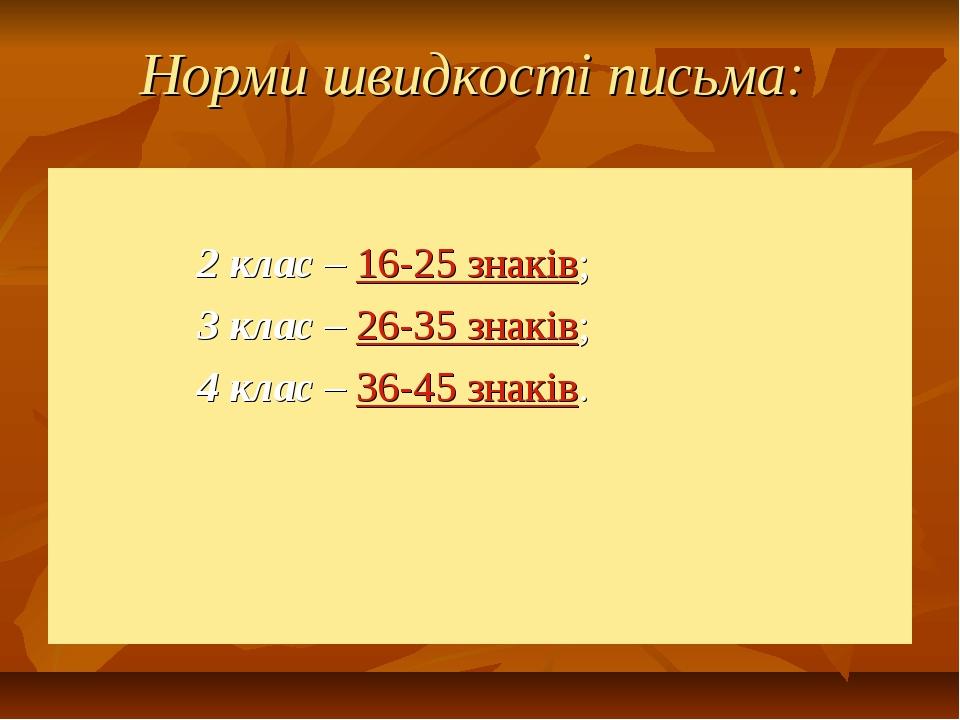 Норми швидкості письма: 2 клас – 16-25 знаків; 3 клас – 26-35 знаків; 4 клас...
