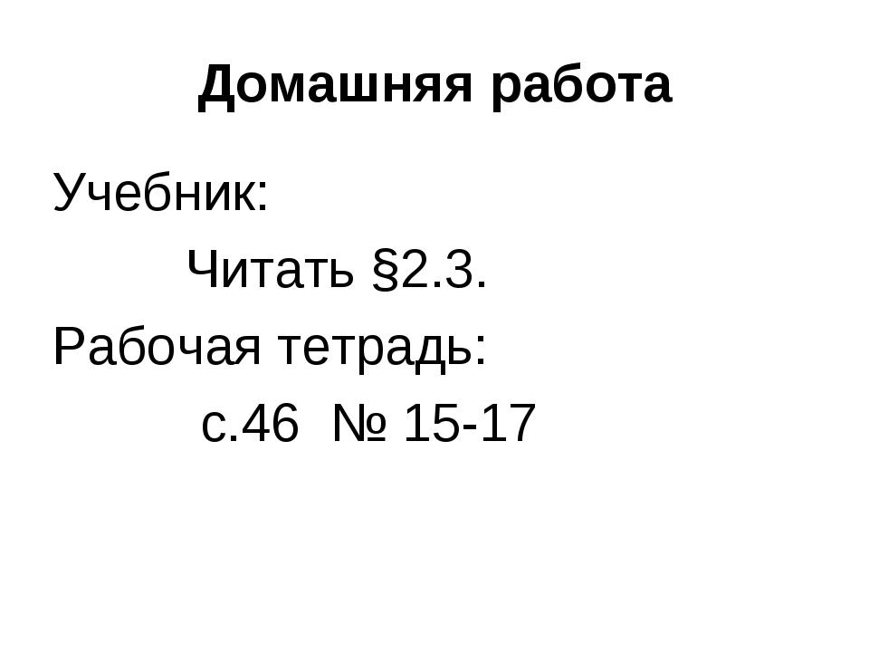 Домашняя работа Учебник: Читать §2.3. Рабочая тетрадь: с.46 № 15-17