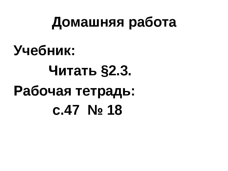 Домашняя работа Учебник: Читать §2.3. Рабочая тетрадь: с.47 № 18