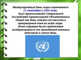 Международный день мира отмечается 21 сентября с 2002 года. Был провозглашён