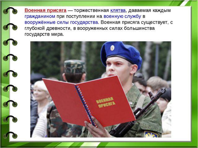 Военная присяга— торжественная клятва, даваемая каждым гражданином при посту...