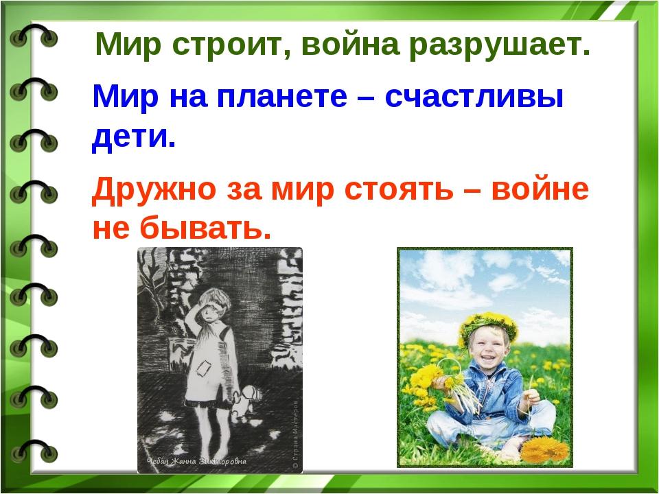 Мир строит, война разрушает. Мир на планете – счастливы дети. Дружно за мир...
